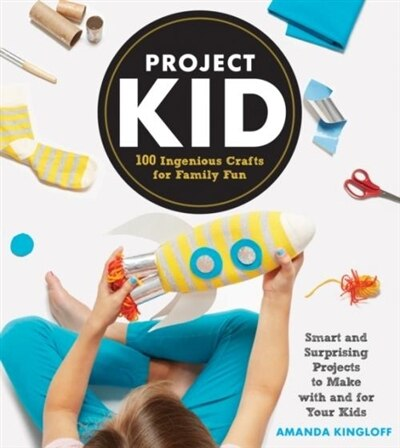 Project Kid: 100 Ingenious Crafts for Family Fun by Amanda Kingloff