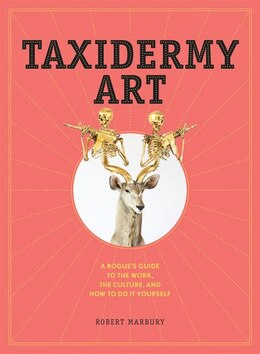 Book Taxidermy Art: A Rogue's Guide to the Work, the Culture, and How to Do It Yourself by Robert Marbury