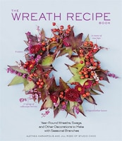 The Wreath Recipe Book: Year-Round Wreaths, Swags, and Other Decorations to Make with Seasonal…
