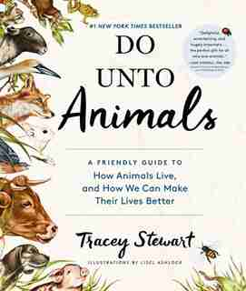 Do Unto Animals: A Friendly Guide to How Animals Live, and How We Can Make Their Lives Better by Tracey Stewart
