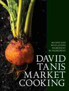 DAVID TANIS MARKET CKNG: Recipes And Revelations, Ingredient By Ingredient by David Tanis