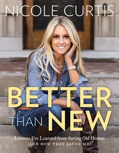 Better Than New: Lessons I've Learned from Saving Old Homes (and How They Saved Me) by Nicole Curtis