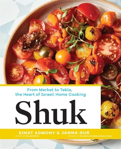 Shuk: From Market To Table, The Heart Of Israeli Home Cooking by Einat Admony