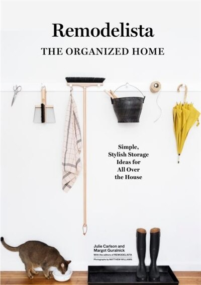 Remodelista: The Organized Home: Simple, Stylish Storage Ideas For All Over The House by Julie Carlson