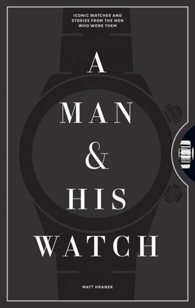 A Man & His Watch: Iconic Watches And Stories From The Men Who Wore Them by Matt Hranek