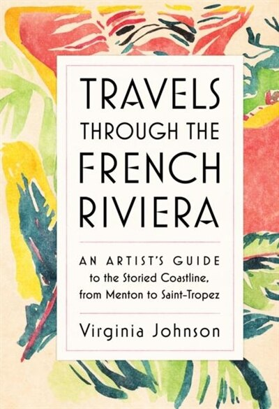 Travels Through The French Riviera: An Artist's Guide To The Storied Coastline, From Menton To Saint-tropez by Virginia Johnson
