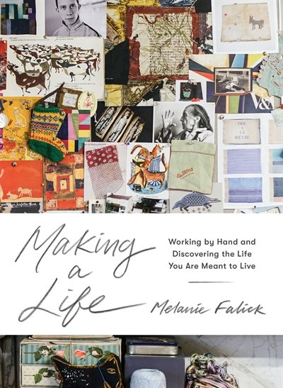 Making A Life: Working By Hand And Discovering The Life You Are Meant To Live by Melanie Falick