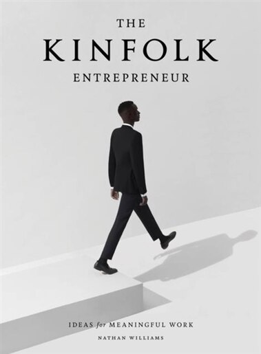The Kinfolk Entrepreneur: Ideas For Meaningful Work by Nathan Williams