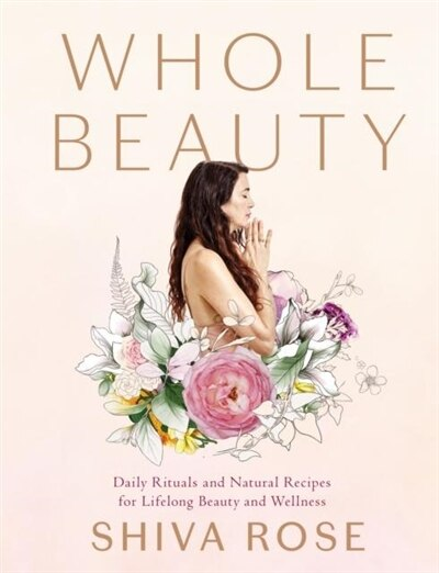 Whole Beauty: Daily Rituals And Natural Recipes For Lifelong Beauty And Wellness by Shiva Rose