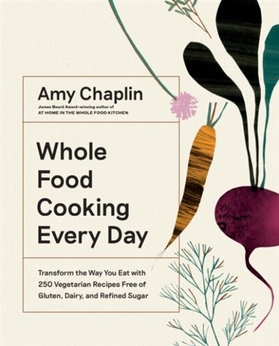 Whole Food Cooking Every Day: Transform The Way You Eat With 250 Vegetarian Recipes Free Of Gluten, Dairy, And Refined Sugar by Amy Chaplin