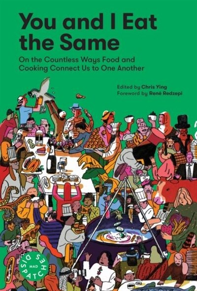 You And I Eat The Same: On The Countless Ways Food And Cooking Connect Us To One Another (mad Dispatches, Volume 1) by Chris Ying