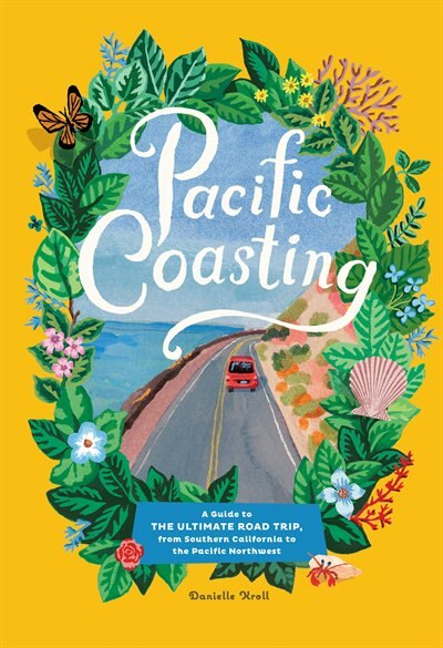 Pacific Coasting: A Guide To The Ultimate Road Trip, From Southern California To The Pacific Northwest by Danielle Kroll