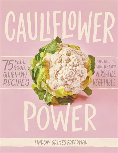 Cauliflower Power: 75 Feel-good, Gluten-free Recipes Made With The World's Most Versatile Vegetable by Lindsay Grimes Freedman