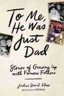 To Me, He Was Just Dad: Stories Of Growing Up With Famous Fathers by Joshua David Stein