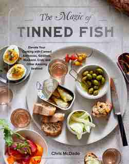 The Magic Of Tinned Fish: Elevate Your Cooking With Canned Anchovies, Sardines, Mackerel, Crab, And Other Amazing Seafood by Chris Mcdade