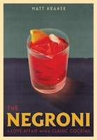 The Negroni: A Love Affair With A Classic Cocktail