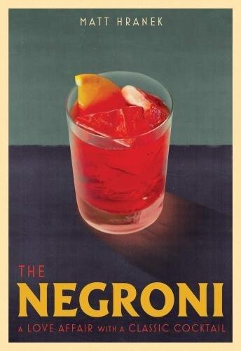 The Negroni: A Love Affair With A Classic Cocktail de Matt Hranek