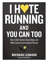 I Hate Running And You Can Too: How To Get Started, Keep Going, And Make Sense Of An Irrational…