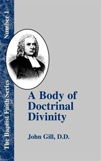 A Body Of Doctrinal Divinity: Or A System Of Evangelical Truths, Deduced From The Sacred Scriptures. by John Gill