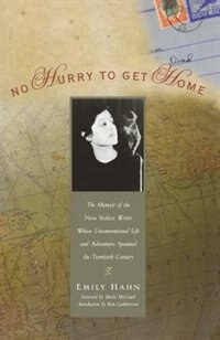 No Hurry to Get Home: The Memoir of the New Yorker Writer Whose Unconventional Life and Adventures Spanned the Century by Emily Hahn