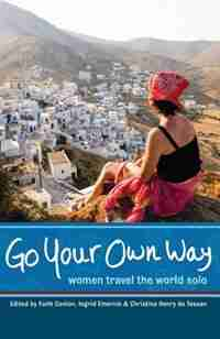 Go Your Own Way: Women Travel the World Solo by Faith Conlon