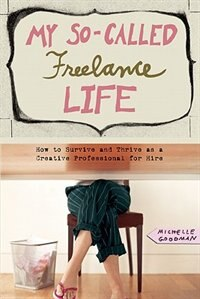 My So-Called Freelance Life: How to Survive and Thrive as a Creative Professional for Hire by MICHELLE GOODMAN