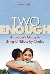 Two Is Enough: A Couple's Guide to Living Childless by Choice by Laura S Scott