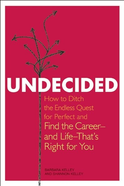 Undecided: How To Ditch The Endless Quest For Perfect And Find The Career -- And Life --that's Right For You by Barbara Kelley