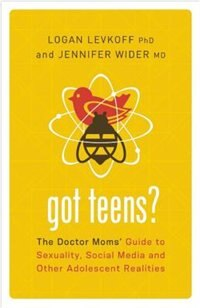 Got Teens?: The Doctor Moms' Guide to Sexuality, Social Media and Other Adolescent Realities by Logan Levkoff