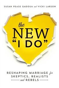 The New I Do: Reshaping Marriage For Skeptics, Realists And Rebels by Susan Pease Gadoua