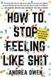 How To Stop Feeling Like Sh*t: 14 Habits That Are Holding You Back From Happiness by Andrea Owen