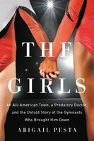 The Girls: An All-american Town, A Predatory Doctor, And The Untold Story Of The Gymnasts Who…