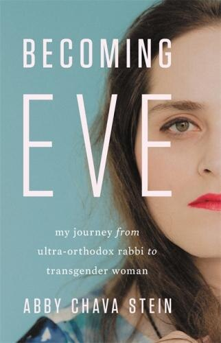 Becoming Eve: My Journey From Ultra-orthodox Rabbi To Transgender Woman by Abby Stein