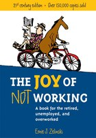 Joy Of Not Working 21st Century Edition: Book For The Retired, Unemployed and Overworked