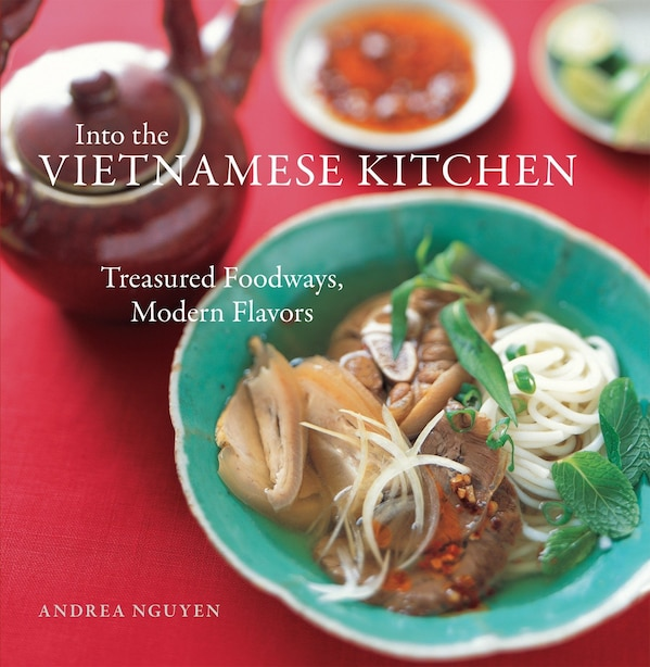 Into The Vietnamese Kitchen: Treasured Foodways, Modern Flavors [a Cookbook] by Andrea Nguyen
