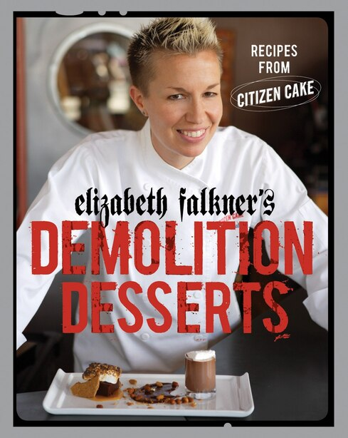 Elizabeth Falkner's Demolition Desserts: Recipes From Citizen Cake [a Baking Book] by Elizabeth Falkner