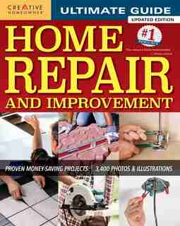 Ultimate Guide To Home Repair And Improvement, Updated Edition: Proven Money-saving Projects; 3,400 Photos & Illustrations by Editors of Creative Homeowner