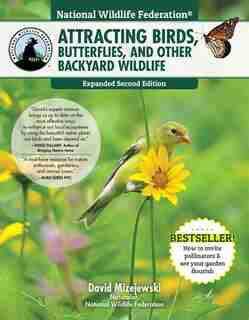 National Wildlife Federation®: Attracting Birds, Butterflies, And Other Backyard Wildlife, Expanded Second Edition by David Mizejewski