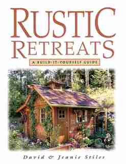 Rustic Retreats: A Build-It-Yourself Guide by Jeanie Stiles