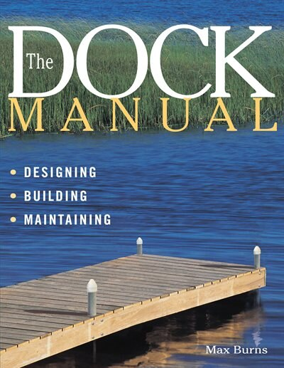 The Dock Manual: Designing/Building/Maintaining by Max Burns