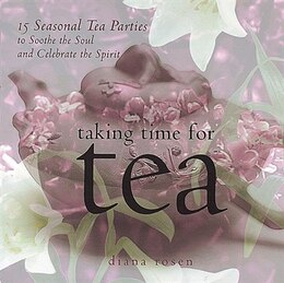 Book Taking Time For Tea: 15 Seasonal Tea Parties To Soothe The Soul And Celebrate The Spirit by Diana Rosen