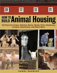 How to Build Animal Housing: 60 Plans for Coops, Hutches, Barns, Sheds, Pens, Nestboxes, Feeders…