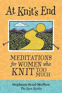 At Knit's End: Meditations for Women Who Knit Too Much by Stephanie Pearl-McPhee