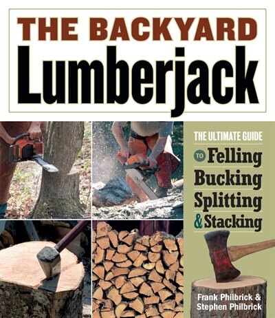 The Backyard Lumberjack: The Ultimate Guide to Felling, Bucking, Spitting & Stacking by Frank Philbrick