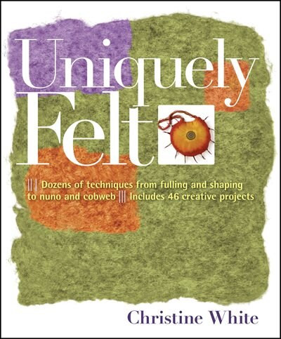 Uniquely Felt: Dozens Of Techniques From Fulling And Shaping To Nuno And Cobweb by Christine White