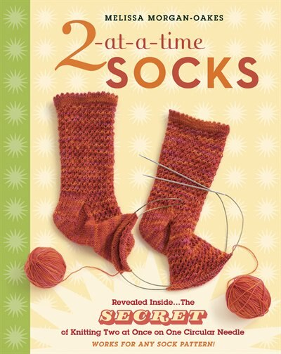 2-at-a-Time Socks: Revealed Inside. . . The Secret of Knitting Two at Once on One Circular Needle; Works for any Sock by Melissa Morgan-oakes
