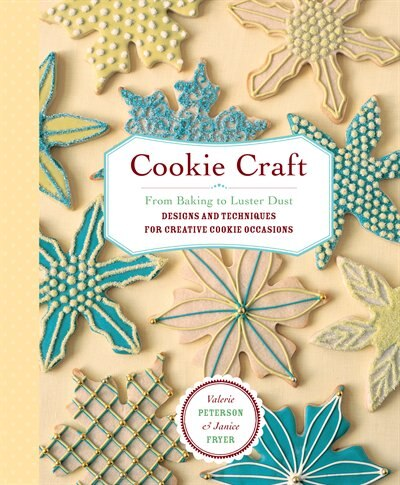 Cookie Craft: From Baking to Luster Dust, Designs and Techniques for Creative Cookie Occasions by Valerie Peterson