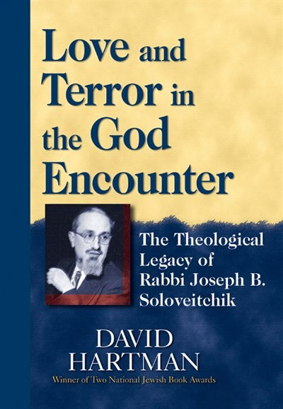 Love And Terror In The God Encounter: The Theological Legacy Of Rabbi Joseph B. Soloveitchik by David Hartman