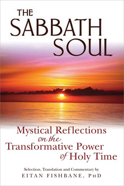 The Sabbath Soul: Mystical Reflections On The Transformative Power Of Holy Time by Eitan Fishbane