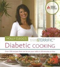 Holly Clegg's Trim And Terrific Diabetic Cooking: Over 225 Recipes That Can Be on Your Table in 30…